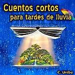 Cuentos cortos para tardes de lluvia [Short stories for rainy afternoons] | C. Uribe