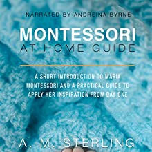Montessori at Home Guide: A Short Introduction to Maria Montessori and a Practical Guide to Apply Her Inspiration at Home for Children Ages 0-2 Audiobook by A M Sterling Narrated by Andreina Byrne