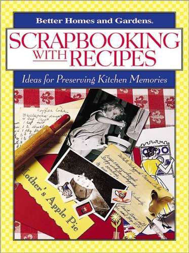 Scrapbooking with Recipes: Ideas for Preserving Kitchen Memories (Better Homes & Gardens), Better Homes and Gardens Books