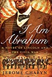 I Am Abraham: A Novel of Lincoln and the Civil War