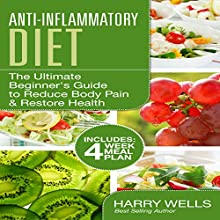 Anti-Inflammatory Diet: The Ultimate Beginner's Guide to Reduce Body Pain & Restore Health + 4 Week Meal Plan Audiobook by Harry Wells Narrated by Mutt Rogers