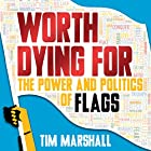 Worth Dying For: The Power and Politics of Flags Hörbuch von Tim Marshall Gesprochen von: Ric Jerom