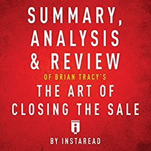 Summary, Analysis & Review of Brian Tracy's the Art of Closing the Sale by Instaread Hörbuch von  Instaread Gesprochen von: Tamara Ryan