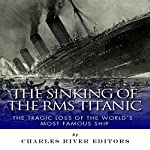 The Sinking of the RMS Titanic: The Tragic Loss of the World's Most Famous Ship |  Charles River Editors