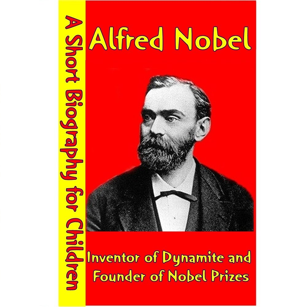Alfred Nobel : Inventor of Dynamite and Founder of Nobel Prizes