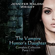 The Vampire Hunter's Daughter Complete Collection: Parts 1-6 (       UNABRIDGED) by Jennifer Malone Wright Narrated by Eliza Wethers