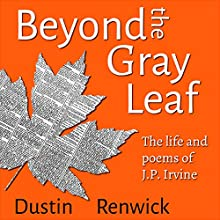 Beyond the Gray Leaf: The Life and Poems of J. P. Irvine Audiobook by Dustin Renwick Narrated by Dustin Renwick