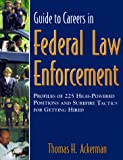 Guide to Careers in Federal Law Enforcement : Profiles of 225 High-powered Positions and Surefire Tactics for Getting Hired