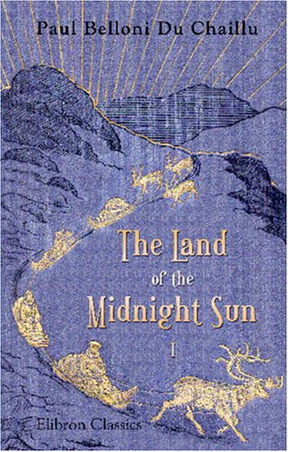 The Land of the Midnight Sun: Summer and winter journeys through Sweden, Norway, Lapland, and Northern Finland. With descriptions of the inner life of. the primitive antiquities, etc. Volume 1