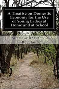 A Treatise on Domestic Economy; For the Use of Young Ladies at Home and at