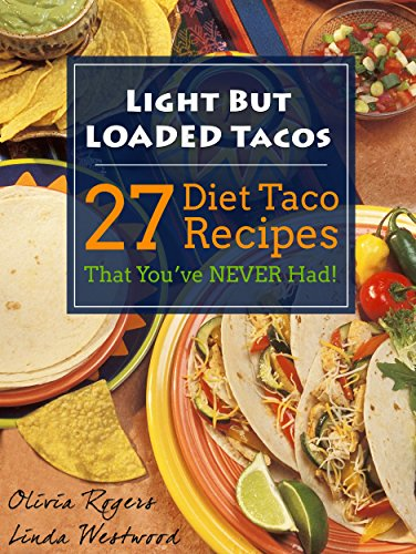 Light But Loaded Tacos: 27 Diet Taco Recipes That You've Never Had by Olivia Rogers, Linda Westwood