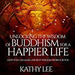 Unlocking the Wisdom of Buddhism for a Happier Life: How You Can Make Ancient Wisdom Work for You | Kathy Lee