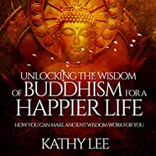 Unlocking the Wisdom of Buddhism for a Happier Life: How You Can Make Ancient Wisdom Work for You Audiobook by Kathy Lee Narrated by Ken Maxon