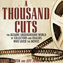 A Thousand Cuts: The Bizarre Underground World of Collectors and Dealers Who Saved the Movies Audiobook by Dennis Bartok, Jeff Joseph Narrated by Gary L Willprecht