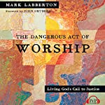 The Dangerous Act of Worship: Living God's Call to Justice | Mark Labberton