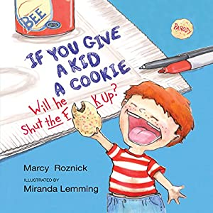 If You Give a Kid a Cookie, Will He Shut the F--k Up?: A Parody for Adults | [Marcy Roznick]