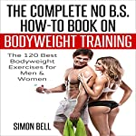 The Complete No B.S. How-to Guide on Bodyweight Training: The 120 Best Bodyweight Exercises for Men & Women to Get Ripped, Lean and In-Shape at Home with No Gym | Simon Bell, Bodyweight Training