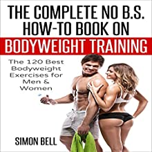 The Complete No B.S. How-to Guide on Bodyweight Training: The 120 Best Bodyweight Exercises for Men & Women to Get Ripped, Lean and In-Shape at Home with No Gym Audiobook by Simon Bell,  Bodyweight Training Narrated by John H Fehskens