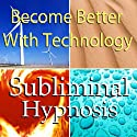 Become Better With Technology Subliminal Affirmations: Learn Computers & Use New Technologies, Solfeggio Tones, Binaural Beats, Self Help Meditation Hypnosis  by Subliminal Hypnosis Narrated by Joel Thielke