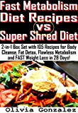 Fast Metabolism Diet Recipes vs. Super Shred Diet: 2-in-1 Box Set with 105 Recipes for Body Cleanse, Fat Detox, Flawless Metabolism and FAST Weight Loss in 28 Days!