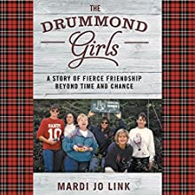 The Drummond Girls: A Story of Fierce Friendship Beyond Time and Chance (       UNABRIDGED) by Mardi Jo Link Narrated by Mardi Jo Link