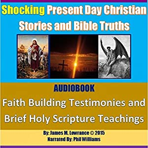 Shocking Present Day Christian Stories and Bible Truths: Faith Building Testimonies and Brief Holy Scripture Teachings Audiobook