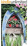 Re-cycle and Re-use Stuff in Your Garden (English Edition)