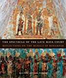 img - for The Spectacle of the Late Maya Court: Reflections on the Murals of Bonampak (The William and Bettye Nowlin Series in Art, History, and Culture of the Western Hemisphere) book / textbook / text book