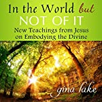 In the World but Not of It: New Teachings from Jesus on Embodying the Divine | Gina Lake