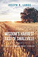 Wisdom's Harvest East of Smallville : A Collection of Short Stories