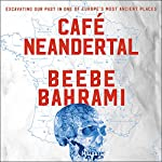 Cafe Neandertal: Excavating Our Past in One of Europe's Most Ancient Places | Beebe Bahrami