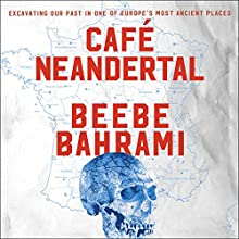 Cafe Neandertal: Excavating Our Past in One of Europe's Most Ancient Places Audiobook by Beebe Bahrami Narrated by Kirsten Potter