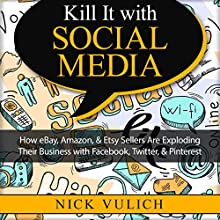 Kill It with Social Media: How eBay, Amazon, & Etsy Sellers Are Exploding Their Business with Facebook, Twitter, & Pinterest (       UNABRIDGED) by Nick Vulich Narrated by Richard Rieman