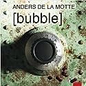Bubble (       UNABRIDGED) by Anders de la Motte Narrated by Mattias Linderoth