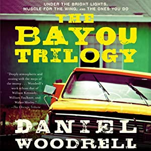 The Bayou Trilogy: Under the Bright Lights, Muscle for the Wing, and The Ones You Do | [Daniel Woodrell]