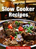 Slow Cooker Recipes - Delicious Gourmet Crockpot Recipe Book (Tiffany Cook's Easy Gourmet Recipes 7)
