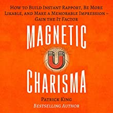 Magnetic Charisma: How to Build Instant Rapport, Be More Likable, and Make a Memorable Impression Audiobook by Patrick King Narrated by Gregory Sutton
