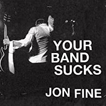 Your Band Sucks: What I Saw at Indie Rock's Failed Revolution (But Can No Longer Hear) (       UNABRIDGED) by Jon Fine Narrated by Jon Fine