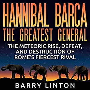 Hannibal Barca, the Greatest General: The Meteoric Rise, Defeat, and Destruction of Rome's Fiercest Rival Audiobook