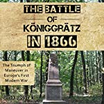 The Battle of Königgrätz in 1866: The Triumph of Maneuver in Europe's First Modern War   Patrick Joseph Shrier