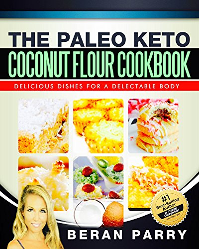 Paleo Recipes: The PALEO KETO COCONUT FLOUR COOKBOOK (Paleo Diet, Paleo Diet For Beginners, Paleo Diet Cookbook, Paleo Diet Recipes, Paleo, Paleo Cookbook): Delicious Dishes for a Delectable Body by Beran Parry