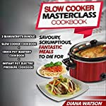 Slow Cooker Masterclass Cookbook: Savoury, Scrumptious, Fantastic Meals to Die For: 3-Manuscript Bundle: Slow Cooker Cookbook + Crock Pot Mastery Cookbook + Instant Pot Electric Pressure Cookbook | Diana Watson