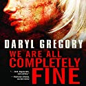 We Are All Completely Fine (       UNABRIDGED) by Daryl Gregory Narrated by Tavia Gilbert