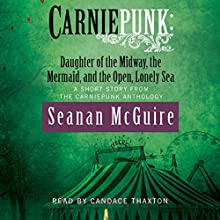 Carniepunk: Daughter of the Midway, the Mermaid, and the Open, Lonely Sea (       UNABRIDGED) by Seanan McGuire Narrated by Candace Thaxton