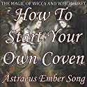 How to Start Your Own Coven: The Magic of Wicca and Witchcraft Audiobook by Astraeus Ember Song Narrated by Jacob Clarke