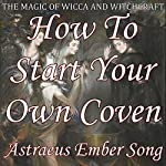 How to Start Your Own Coven: The Magic of Wicca and Witchcraft | Astraeus Ember Song