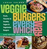 Veggie Burgers Every Which Way: Fresh, Flavorful and Healthy Vegan and Vegetarian Burgers - Plus Toppings, Sides, Buns and More