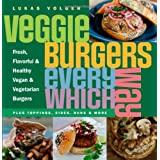 Veggie Burgers Every Which Way: Fresh, Flavorful and Healthy Vegan and Vegetarian Burgers-Plus Toppings, Sides, Buns and Moreby Lukas Volger
