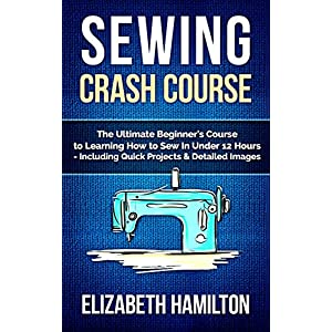 Sewing: Crash Course - The Ultimate Beginner's Course to Learning How to Sew In Under 12 Hours - Including Quick Projects & Detailed Images
