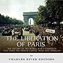 The Liberation of Paris: The History of the World War II Campaign that Freed the French Capital from Nazi Germany Audiobook by  Charles River Editors Narrated by Jim D. Johnston